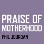 Excerpt from Praise of Motherood by Phil Jourdan