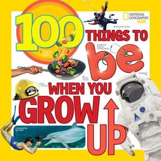 100 Things to be When You Grow Up by National Geographic Kids